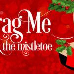 Drag Me Under The Mistletoe